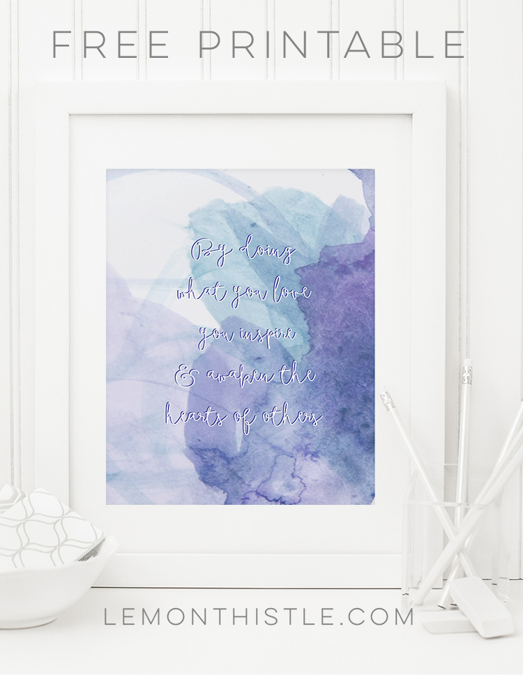 By doing what you love you inspire and awaken the hearts of others- love this quote! And the free printable