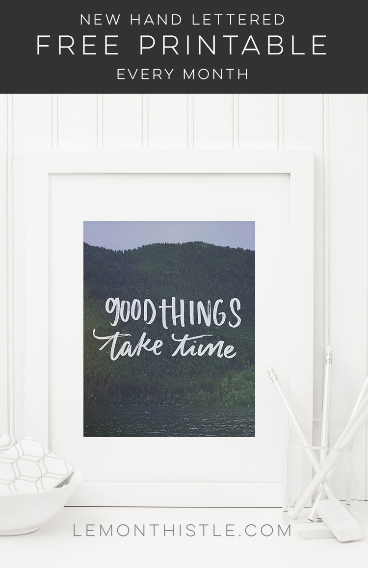 Good things take time- such a great quote! And I love the hand lettering. New Free printables each month