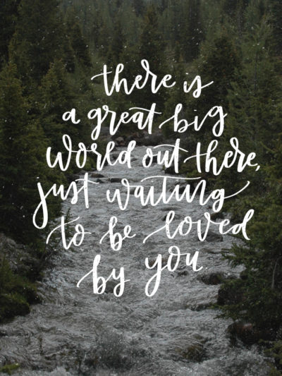 There's a great big world out there, just waiting to be loved by you- free hand lettered printable at lemonthistle.com