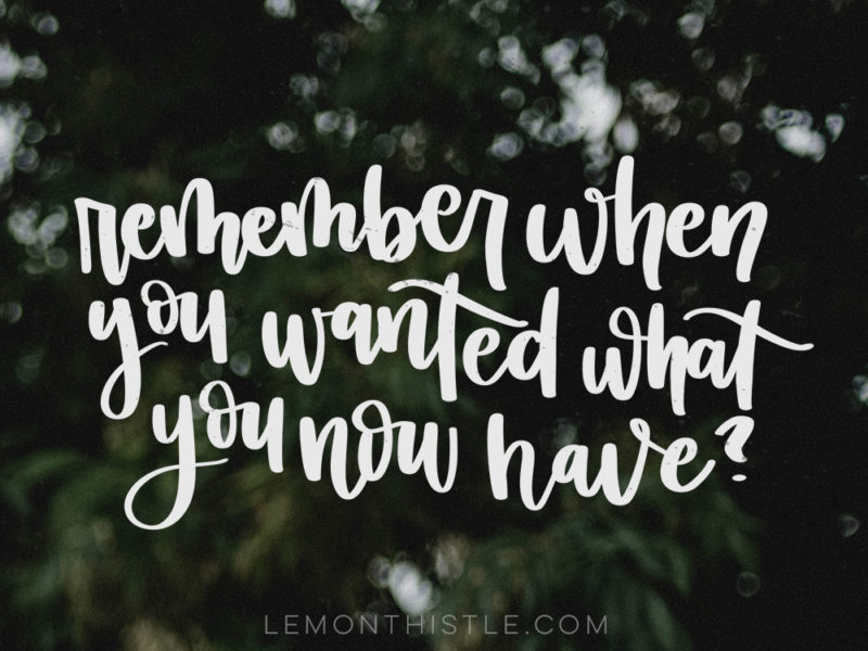 Remember When you wanted what you now have?