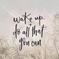 WAKE UP AND DO ALL THAT YOU CAN