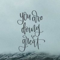 YOU ARE DOING GREAT. Heck yes you are.